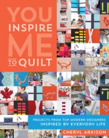 You Inspire Me to Quilt : Projects from Top Modern Designers Inspired by Everyday Life, Paperback Book