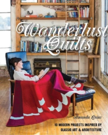 Wanderlust Quilts : 10 Modern Projects Inspired by Classic Art & Architecture, Paperback Book