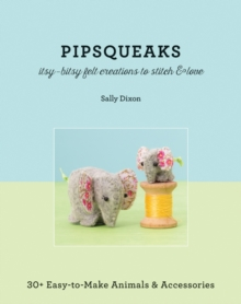 Pipsqueaks - Itsy-Bitsy Felt Creations to Stitch & Love : 30+ Easy-to-Make Animals & Accessories, Paperback Book