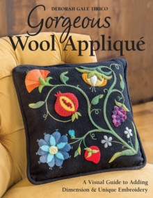 Gorgeous Wool Applique : A Visual Guide to Adding Dimension & Unique Embroidery, Paperback Book