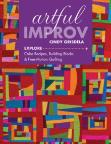 Artful Improv : Explore Color Recipes, Building Blocks & Free-Motion Quilting, Paperback Book