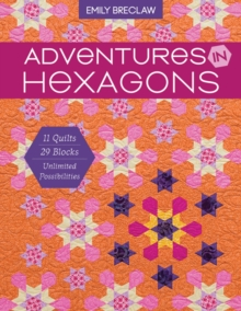 Adventures in Hexagons : 11 Quilts, 29 Blocks, Unlimited Possibilities, Paperback Book