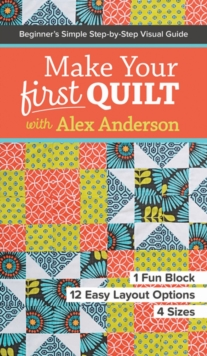 Make Your First Quilt with Alex Anderson : Beginner's Simple Step-by-Step Visual Guide, Paperback Book