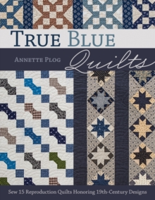 True Blue Quilts : Sew 15 Reproduction Quilts Honoring 19th-Century Designs, Paperback / softback Book