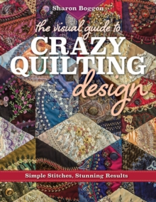The Visual Guide to Crazy Quilting Design : Simple Stitches, Stunning Results, Paperback / softback Book