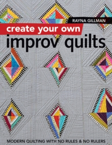 Create Your own Improv Quilts : Modern Quilting with No Rules & No Rulers, Paperback Book