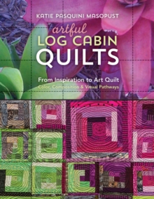 Artful Log Cabin Quilts : From Inspiration to Art Quilt - Color, Composition & Visual Pathways, Paperback Book
