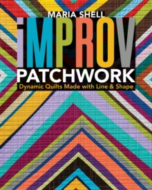 Improv Patchwork : Dynamic Quilts Made with Line & Shape, Paperback Book