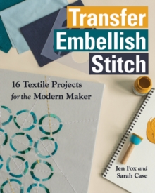 Transfer Embellish Stitch : 16 Textile Projects for the Modern Maker, Paperback Book