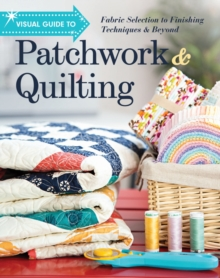 Visual Guide to Patchwork & Quilting : Fabric Selection to Finishing Techniques & Beyond, Paperback Book