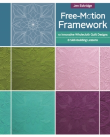 Free-Motion Framework : 10 Innovative Wholecloth Quilt Designs-8 Skill-Building Lessons, Paperback Book