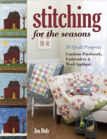 Stitching for the Seasons : 20 Quilt Projects. Combine Patchwork, Embroidery & Wool Applique, Paperback / softback Book