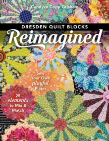 Dresden Quilt Blocks Reimagined : Sew Your Own Playful Plates; 25 Elements to Mix & Match, Paperback / softback Book