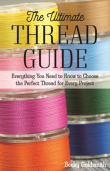 The Ultimate Thread Guide : Everything You Need to Know to Choose the Perfect Thread for Every Project, Paperback / softback Book