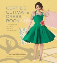 Gertie's Ultimate Dress Book : A Modern Guide to Sewing Fabulous Vintage Styles, Hardback Book
