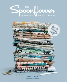 Spoonflower Quick-sew Project Book, The:30 DIYs to make the most : 30 DIYs to make the most of your fabric stash, Paperback / softback Book