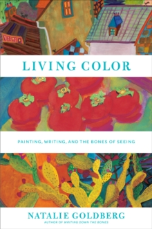 Living Color: Writing, Painting, and the Bones of Seeing : Writing, Painting, and the Bones of Seeing, Hardback Book