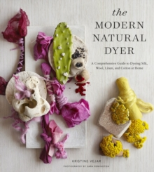 The Modern Natural Dyer : A Comprehensive Guide to Dyeing Silk, Wool, Linen and Cotton at Home, Hardback Book