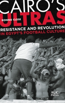 Cairo's Ultras : Resistance and Revolution in Egypt's Football Culture, EPUB eBook