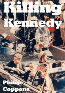 Killing Kennedy : Uncovering the Truth Behind the Kennedy Assassination, EPUB eBook