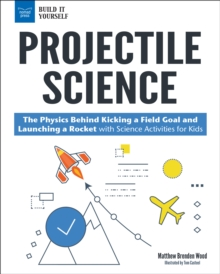 Projectile Science : The Physics Behind Kicking a Field Goal and Launching a Rocket with Science Activities for Kids, PDF eBook