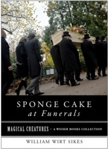 Sponge Cake at Funerals And Other Quaint Old Customs : Magical Creatures, A Weiser Books Collection, EPUB eBook
