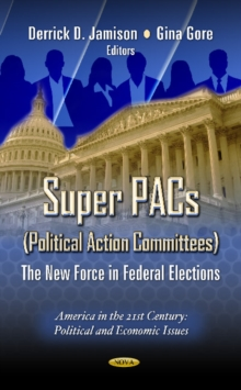 Super PACs (Political Action Committees) : The New Force in Federal Elections, Hardback Book