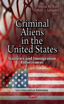Criminal Aliens in the U.S. : Statistics & Immigration Enforcement, Hardback Book