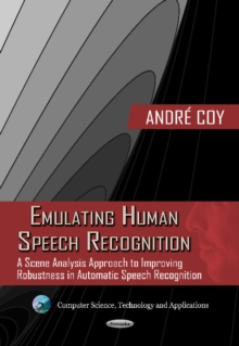 Emulating Human Speech Recognition : A Scene Analysis Approach to Improving Robustness in Automatic Speech Recognition, Paperback Book