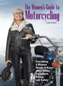 The Women's Guide to Motorcycling : Everything a Woman Needs to Know About Bikes, Equipment, Riding, and Safety, Paperback Book