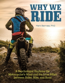 Why We Ride : A Psychologist Explains the Motorcyclist's Mind and the Relationship Between Rider, Bike, and Road, Paperback Book