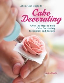 All-In-One Guide to Cake Decorating : Over 100 Step-By-Step Cake Decorating Techniques and Recipes, Book Book