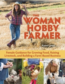 The Woman Hobby Farmer : Female Guidance for Growing Food, Raising Livestock, and Building a Farm-Based Business, Paperback Book