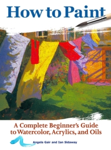 How to Paint : A Complete Beginners Guide to Watercolor, Acrylics, and Oils, Paperback / softback Book