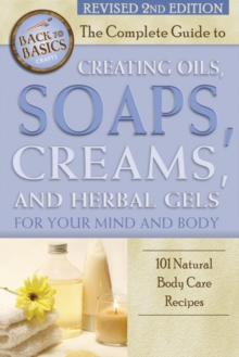 Complete Guide to Creating Oils, Soaps, Creams & Herbal Gels for Your Mind & Body : 101 Natural Body Care Recipes, Paperback Book