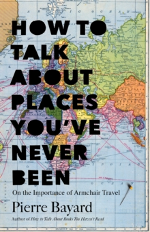 How to Talk About Places You've Never Been : On the Importance of Armchair Travel, Hardback Book