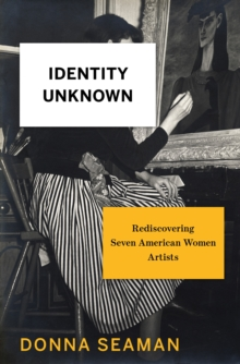Identity Unknown : Rediscovering Seven American Women Artists, Hardback Book