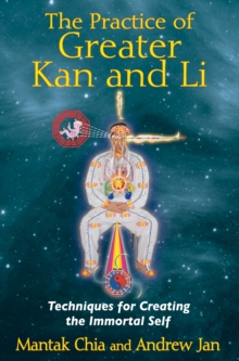Practice of Greater  Kan and Li : Techniques for Creating the Immortal Self, Paperback Book
