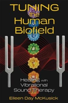 Tuning the Human Biofield : Healing with Vibrational Sound Therapy, Paperback Book