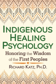 Indigenous Healing Psychology : Honoring the Wisdom of the First Peoples, Paperback Book