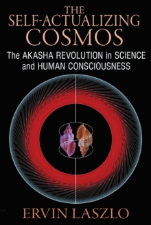 The Self-Actualizing Cosmos : The Akasha Revolution in Science and Human Consciousness, Paperback / softback Book