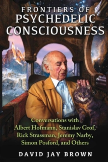 Frontiers of Psychedelic Consciousness : Conversations with Albert Hofmann, Stanislav Grof, Rick Strassman, Jeremy Narby, Simon Posford, and Others, Paperback Book