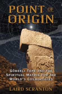 Point of Origin : Gobekli Tepe and the Spiritual Matrix for the World's Cosmologies, Paperback / softback Book