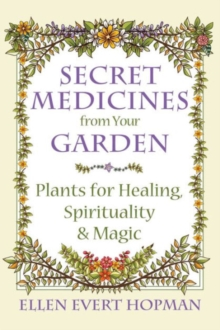 Secret Medicines from Your Garden : Plants for Healing, Spirituality, and Magic, Paperback / softback Book