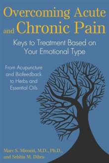 Overcoming Acute and Chronic Pain : Keys to Treatment Based on Your Emotional Type, Paperback / softback Book