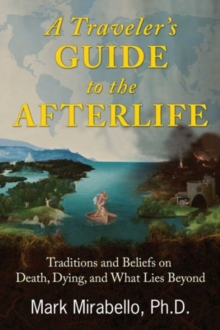 A Traveler's Guide to the Afterlife : Traditions and Beliefs on Death, Dying, and What Lies Beyond, Paperback Book