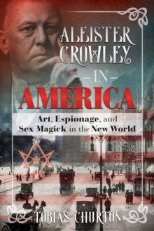 Aleister Crowley in America : Art, Espionage, and Sex Magick in the New World, Hardback Book