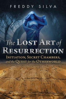 The Lost Art of Resurrection : Initiation, Secret Chambers, and the Quest for the Otherworld, Paperback Book