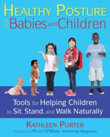 Healthy Posture for Babies and Children : Tools for Helping Children to Sit, Stand, and Walk Naturally, Paperback / softback Book