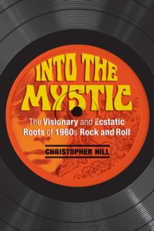 Into the Mystic : The Visionary and Ecstatic Roots of 1960s Rock and Roll, Paperback / softback Book